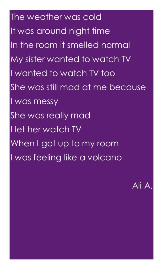 The weather was cold It was around night time In the room it smelled normal My sister wanted to watch TV I wanted to watch TV too She was still mad at me because I was messy She was really mad I let her watch TV When I got up to my room I was feeling like a volcano